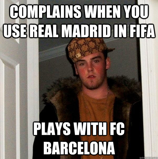 complains when you use real madrid in fifa plays with fc bar - Scumbag Steve