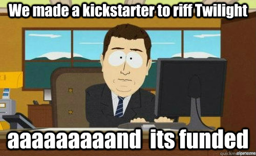 we made a kickstarter to riff twilight aaaaaaaaand its fund - anditsgone