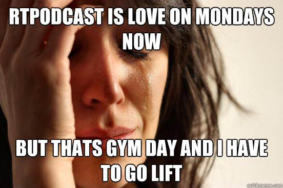 rtpodcast is love on mondays now but thats gym day and i hav - First World Problems