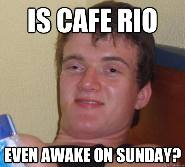 is cafe rio even awake on sunday - 10 Guy