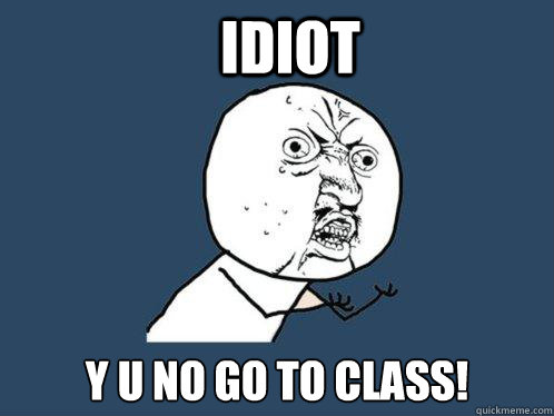 idiot y u no go to class - Y U No