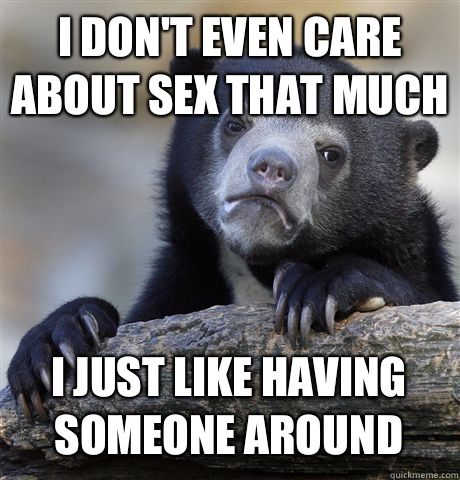 I dont even care about sex that much I just like having some - Confession Bear