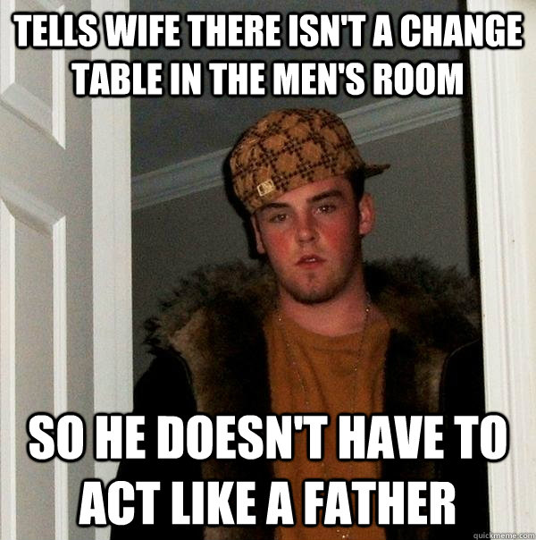 tells wife there isnt a change table in the mens room so h - Scumbag Steve