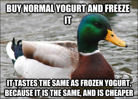 buy normal yogurt and freeze it it tastes the same as froze - Actual Advice Mallard