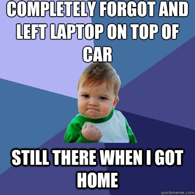completely forgot and left laptop on top of car still there  - Success Kid