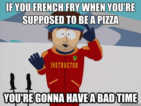 if you french fry when youre supposed to be a pizza youre - Youre gonna have a bad time