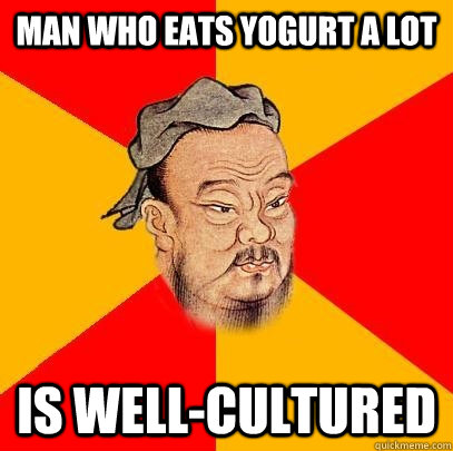 man who eats yogurt a lot is wellcultured - Confucius says