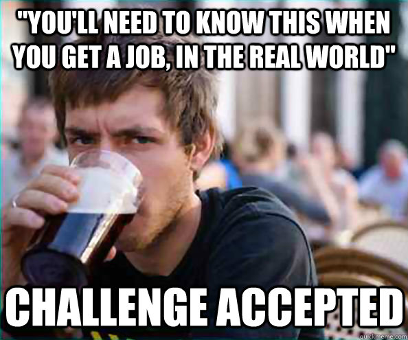 youll need to know this when you get a job in the real wo - Lazy College Senior