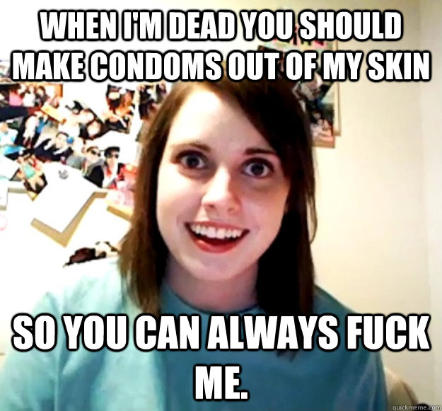 when im dead you should make condoms out of my skin so you  - Overly Attached Girlfriend