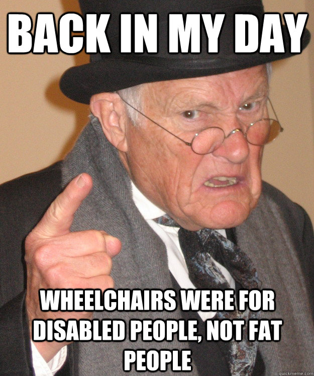 back in my day wheelchairs were for disabled people not fat - back in my day