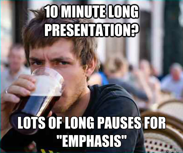 10 minute long presentation lots of long pauses for emphas - Lazy College Senior