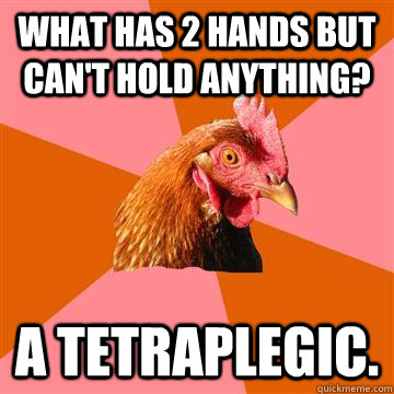 what has 2 hands but cant hold anything a tetraplegic - Anti-Joke Chicken
