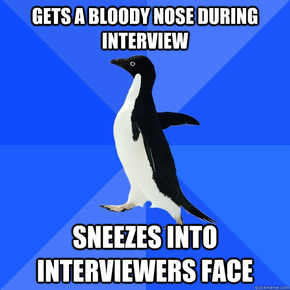 gets a bloody nose during interview sneezes into interviewer - Socially Awkward Penguin