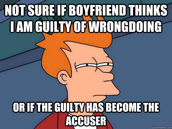not sure if boyfriend thinks i am guilty of wrongdoing or if - Futurama Fry