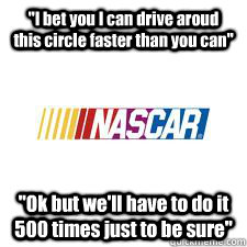 i bet you i can drive aroud this circle faster than you can - Nascar