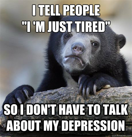i tell people i m just tired so i dont have to talk abou - Confession Bear