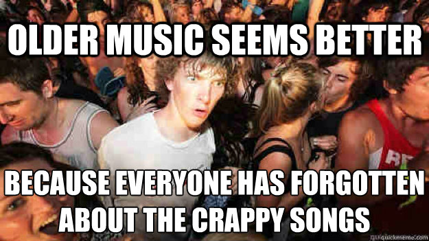 older music seems better because everyone has forgotten abou - Sudden Clarity Clarence