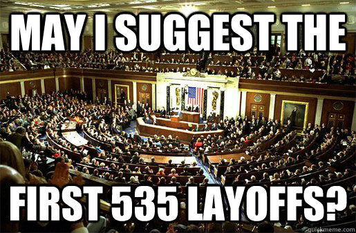 may i suggest the first 535 layoffs - Congress