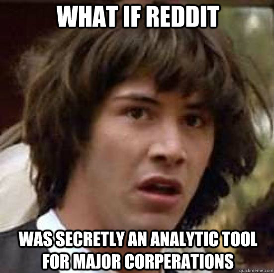 what if reddit was secretly an analytic tool for major corpe - conspiracy keanu