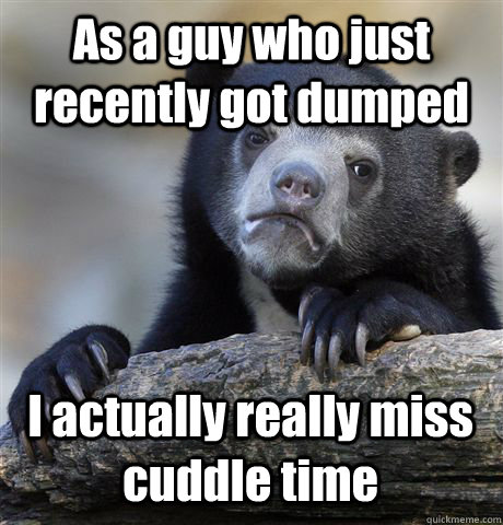 as a guy who just recently got dumped i actually really mis - Confession Bear