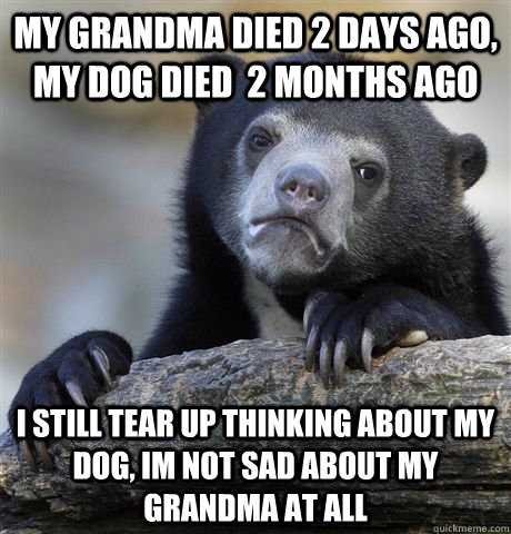 my grandma died 2 days ago my dog died 2 months ago i stil - Am I a bad person