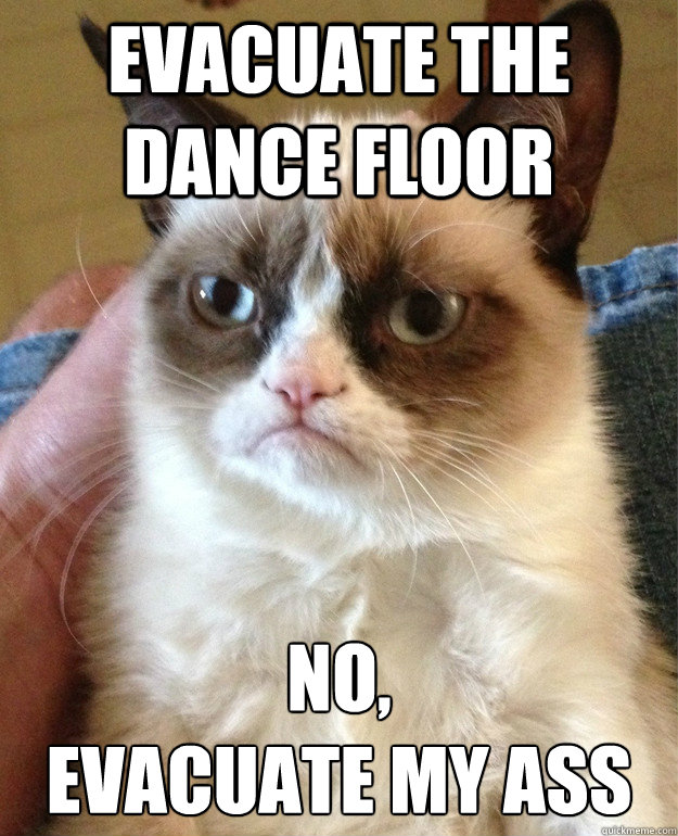evacuate the dance floor no evacuate my ass - Grumpy cat