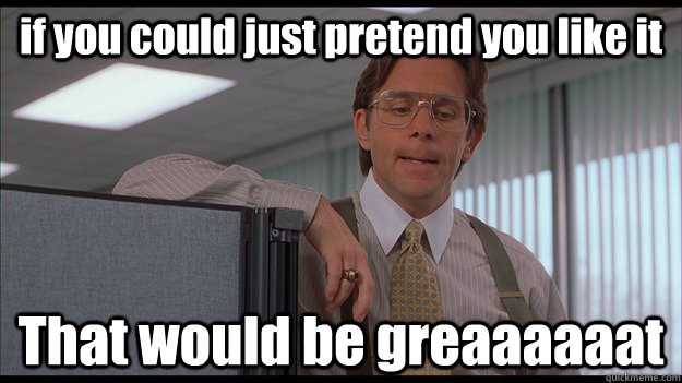 if you could just pretend you like it that would be greaaaaa - officespace