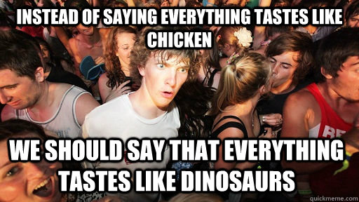 instead of saying everything tastes like chicken we should s - Sudden Clarity Clarence
