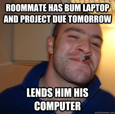 roommate has bum laptop and project due tomorrow lends him h - GoodGuyGreg
