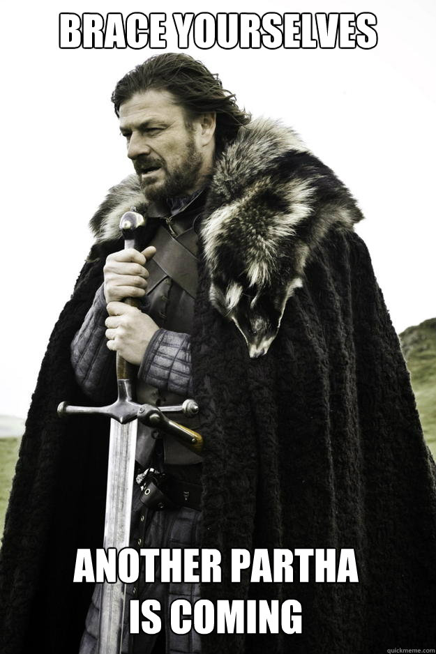 brace yourselves another partha is coming - Winter is coming