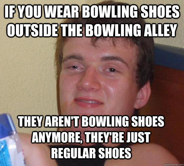 if you wear bowling shoes outside the bowling alley they are - 10 Guy