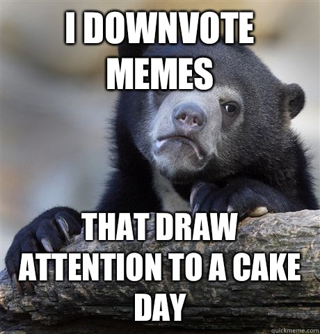 I downvote memes That draw attention to a cake day - Confession Bear