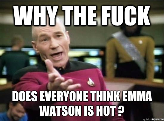 Why the fuck Does everyone think Emma Watson is hot  - Annoyed Picard HD