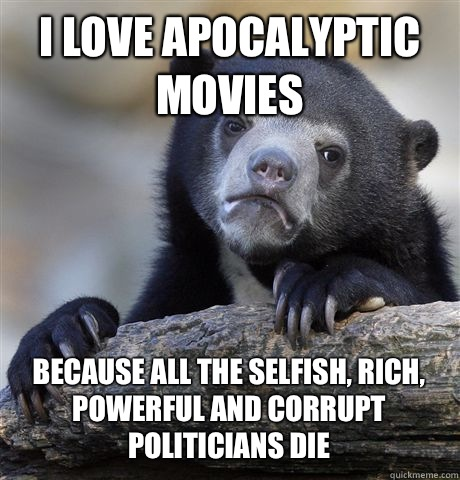 I love apocalyptic movies because all the selfish rich power - Confession Bear