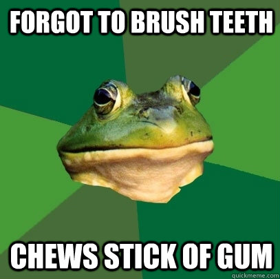 forgot to brush teeth chews stick of gum - Foul Bachelor Frog