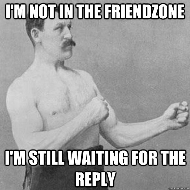 im not in the friendzone im still waiting for the reply  - overly manly man