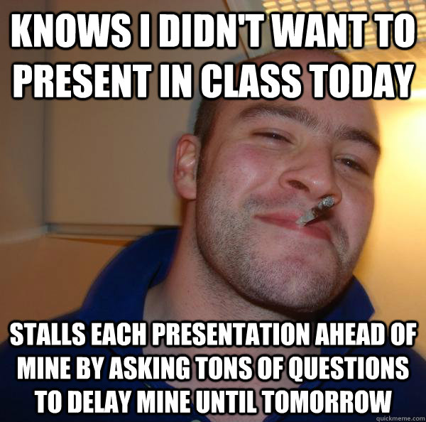 knows i didnt want to present in class today stalls each pr - Good Guy Greg