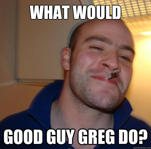 what would good guy greg do - Good Guy Greg