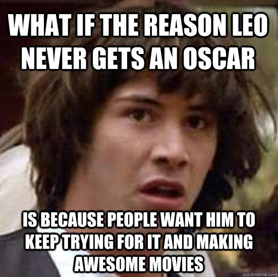 what if the reason leo never gets an oscar is because people - conspiracy keanu