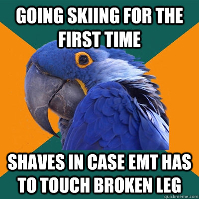 going skiing for the first time shaves in case emt has to to - Paranoid Parrot