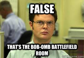 false thats the bobomb battlefield room  - Dwight False