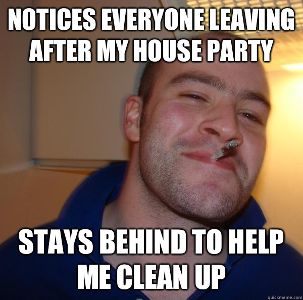 Notices everyone leaving after my house party Stays behind t - Good Guy Greg