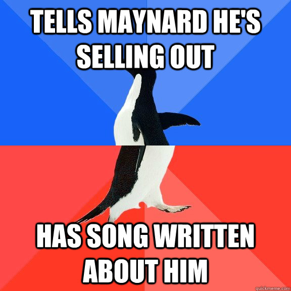 tells maynard hes selling out has song written about him - Socially Awkward Awesome Penguin