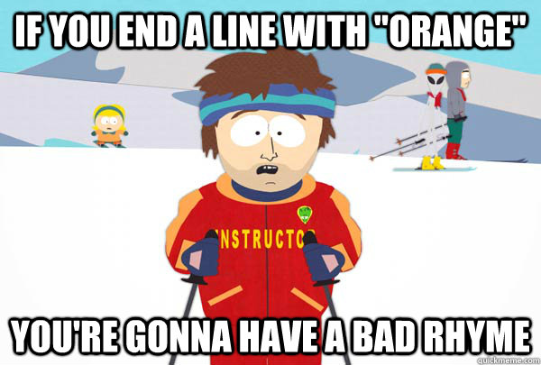 if you end a line with orange youre gonna have a bad rhym - Super Cool Ski Instructor
