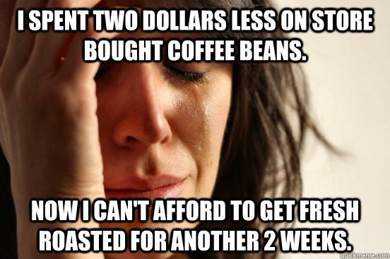 i spent two dollars less on store bought coffee beans now i - First World Problems