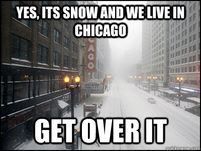yes its snow and we live in chicago get over it - 
