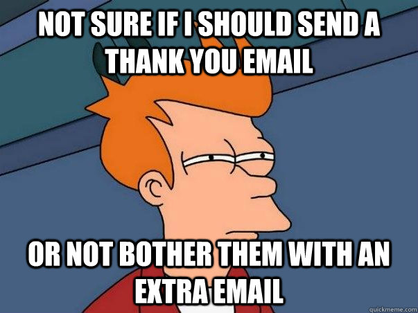 not sure if i should send a thank you email or not bother th - Not sure Fry