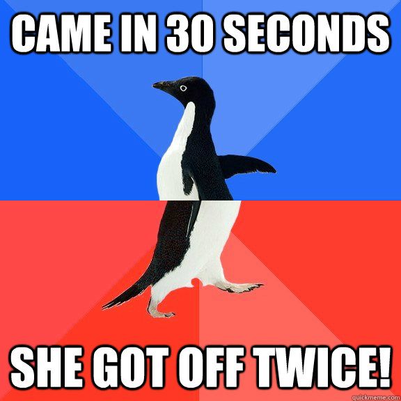 came in 30 seconds she got off twice - Socially Awkward Awesome Penguin