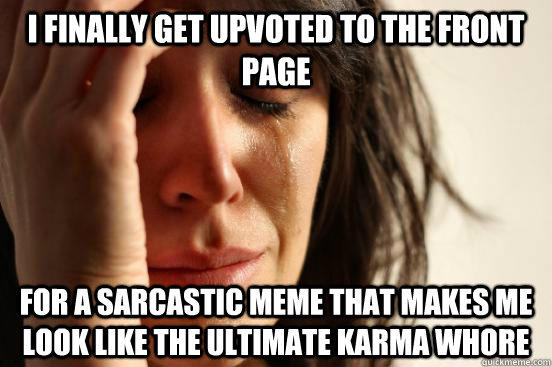i finally get upvoted to the front page for a sarcastic meme - First World Problems