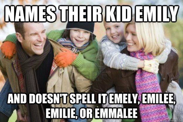 names their kid emily and doesnt spell it emely emilee em - Good Guy Parents
